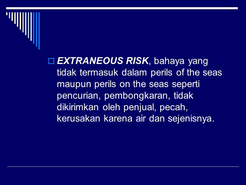  EXTRANEOUS RISK, bahaya yang tidak termasuk dalam perils of the seas maupun perils on the seas seperti pencurian, pembongkaran, tidak dikirimkan oleh penjual, pecah, kerusakan karena air dan sejenisnya.