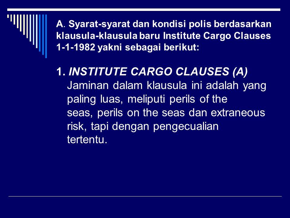 A. Syarat-syarat dan kondisi polis berdasarkan klausula-klausula baru Institute Cargo Clauses 1-1-1982 yakni sebagai berikut: 1. INSTITUTE CARGO CLAUS