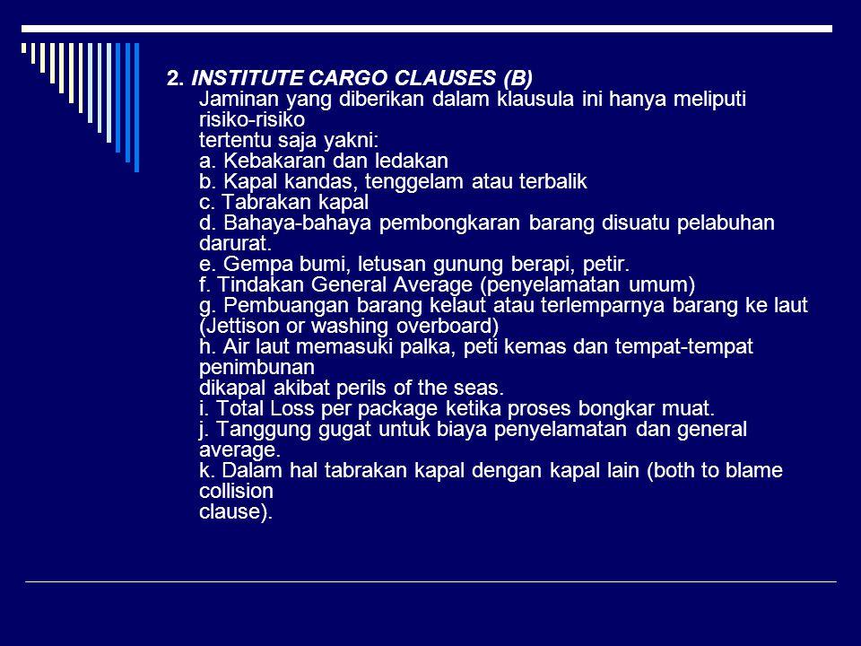 2. INSTITUTE CARGO CLAUSES (B) Jaminan yang diberikan dalam klausula ini hanya meliputi risiko-risiko tertentu saja yakni: a. Kebakaran dan ledakan b.