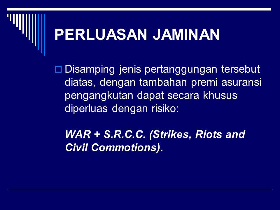 PERLUASAN JAMINAN  Disamping jenis pertanggungan tersebut diatas, dengan tambahan premi asuransi pengangkutan dapat secara khusus diperluas dengan risiko: WAR + S.R.C.C.