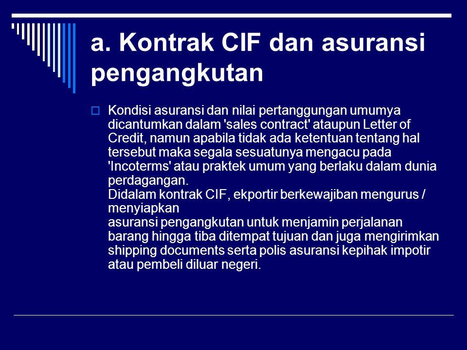 a. Kontrak CIF dan asuransi pengangkutan  Kondisi asuransi dan nilai pertanggungan umumya dicantumkan dalam 'sales contract' ataupun Letter of Credit