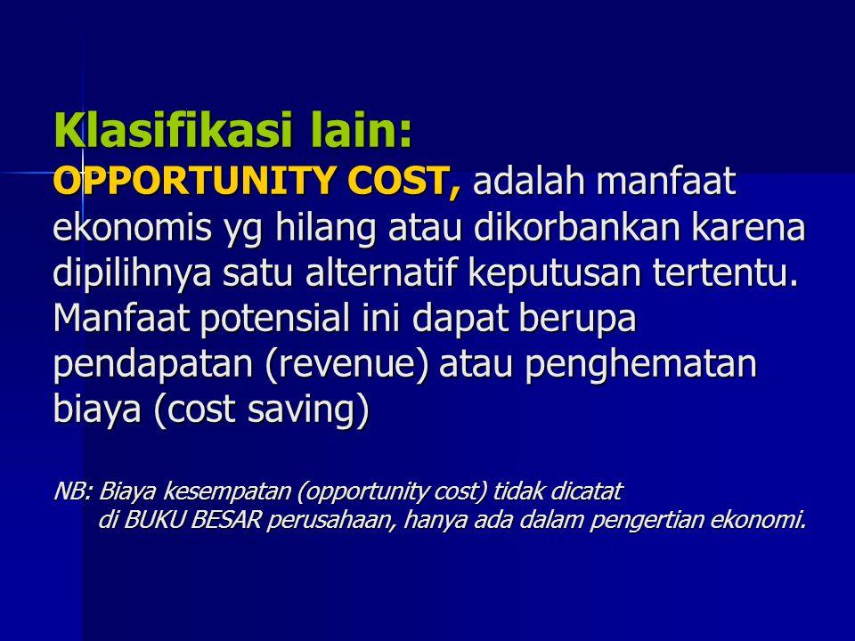 Klasifikasi lain: OPPORTUNITY COST, adalah manfaat ekonomis yg hilang atau dikorbankan karena dipilihnya satu alternatif keputusan tertentu. Manfaat p