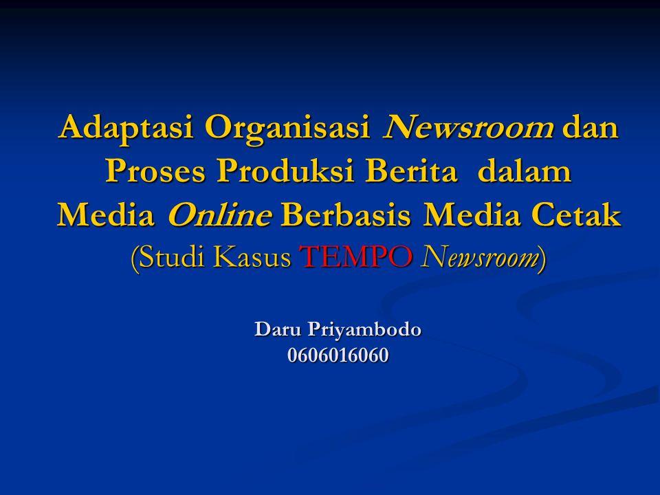 Adaptasi Organisasi Newsroom dan Proses Produksi Berita dalam Media Online Berbasis Media Cetak (Studi Kasus TEMPO Newsroom) Daru Priyambodo 060601606