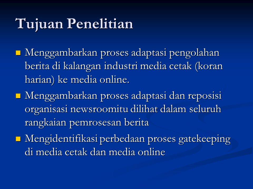 Tujuan Penelitian Menggambarkan proses adaptasi pengolahan berita di kalangan industri media cetak (koran harian) ke media online. Menggambarkan prose