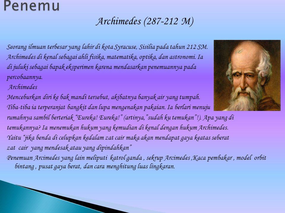 Archimedes (287-212 M) Seorang ilmuan terbesar yang lahir di kota Syracuse, Sisilia pada tahun 212 SM. Archimedes di kenal sebagai ahli fisika, matema