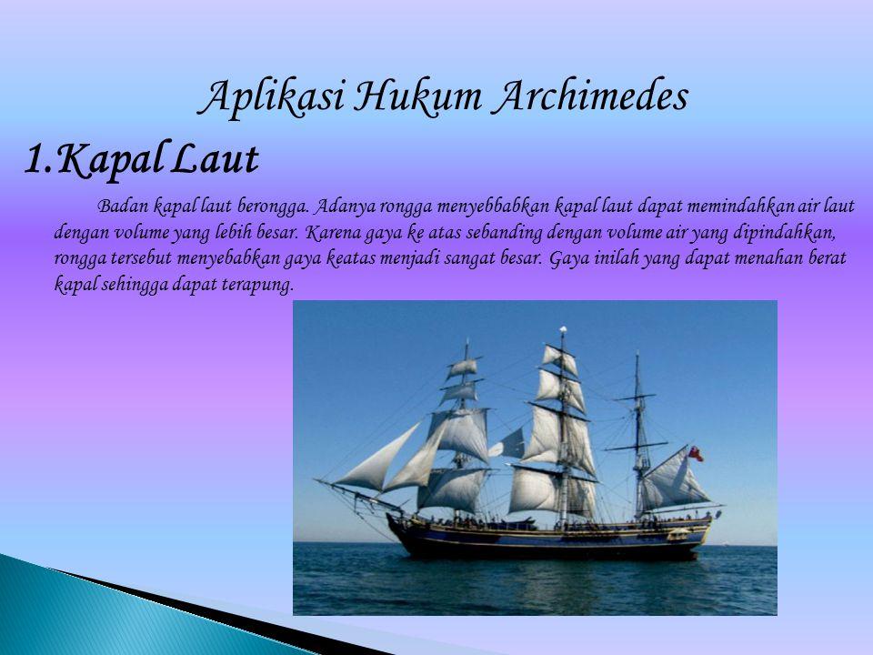 Aplikasi Hukum Archimedes 1.Kapal Laut Badan kapal laut berongga. Adanya rongga menyebbabkan kapal laut dapat memindahkan air laut dengan volume yang