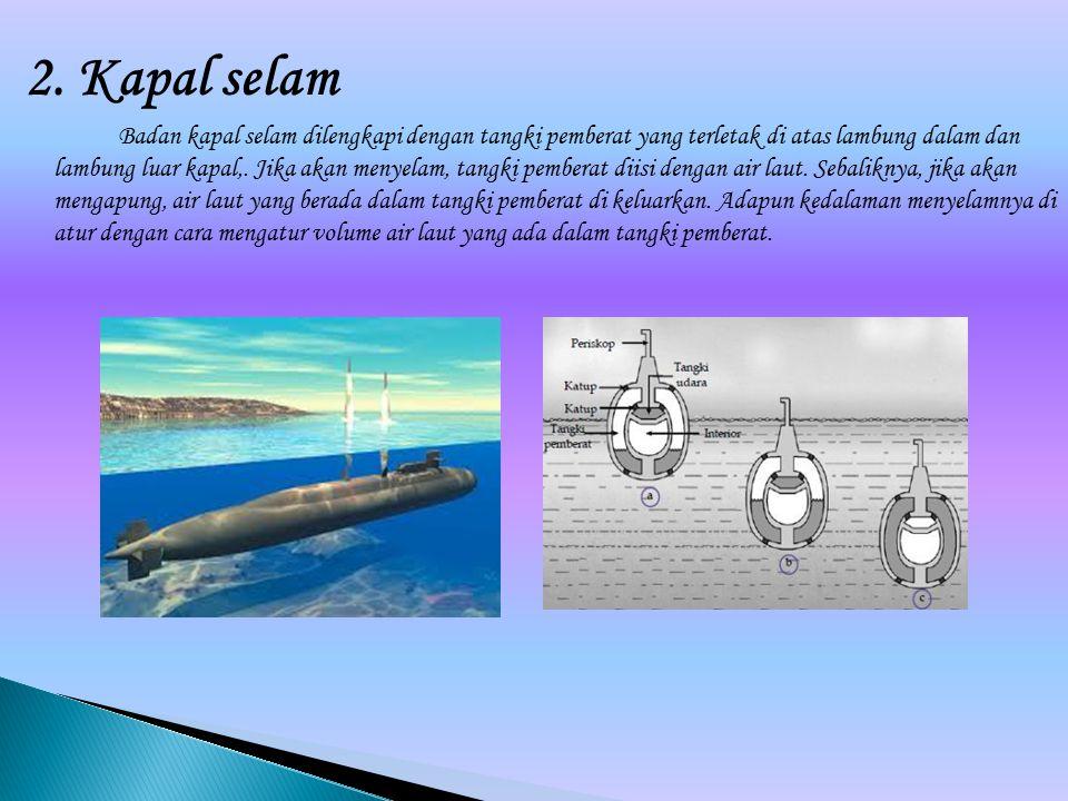2. Kapal selam Badan kapal selam dilengkapi dengan tangki pemberat yang terletak di atas lambung dalam dan lambung luar kapal,. Jika akan menyelam, ta