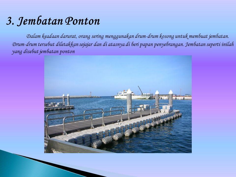 3. Jembatan Ponton Dalam keadaan darurat, orang sering menggunakan drum-drum kosong untuk membuat jembatan. Drum-drum tersebut diletakkan sejajar dan
