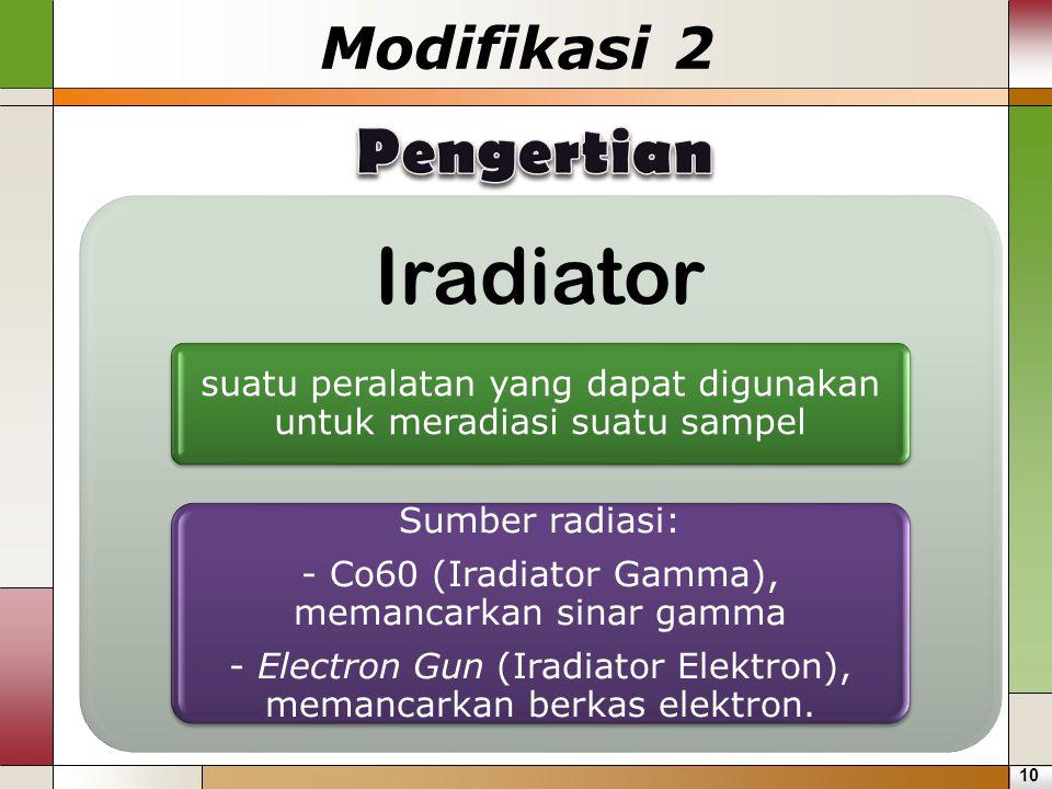 Iradiator suatu peralatan yang dapat digunakan untuk meradiasi suatu sampel Sumber radiasi: - Co60 (Iradiator Gamma), memancarkan sinar gamma - Electr