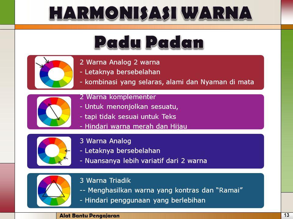 2 Warna Analog 2 warna - Letaknya bersebelahan - kombinasi yang selaras, alami dan Nyaman di mata 2 Warna komplementer - Untuk menonjolkan sesuatu, - tapi tidak sesuai untuk Teks - Hindari warna merah dan Hijau 3 Warna Analog - Letaknya bersebelahan - Nuansanya lebih variatif dari 2 warna 3 Warna Triadik -- Menghasilkan warna yang kontras dan Ramai - Hindari penggunaan yang berlebihan 13 Alat Bantu Pengajaran