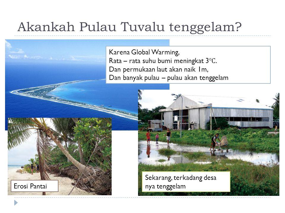 Akankah Pulau Tuvalu tenggelam? Karena Global Warming, Rata – rata suhu bumi meningkat 3 ℃. Dan permukaan laut akan naik 1m, Dan banyak pulau – pulau