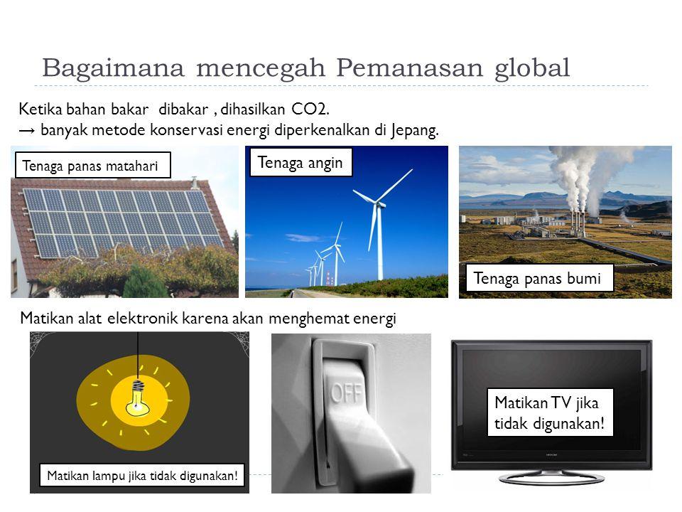 Bagaimana mencegah Pemanasan global Tenaga panas matahari Tenaga angin Tenaga panas bumi Matikan TV jika tidak digunakan! Ketika bahan bakar dibakar,