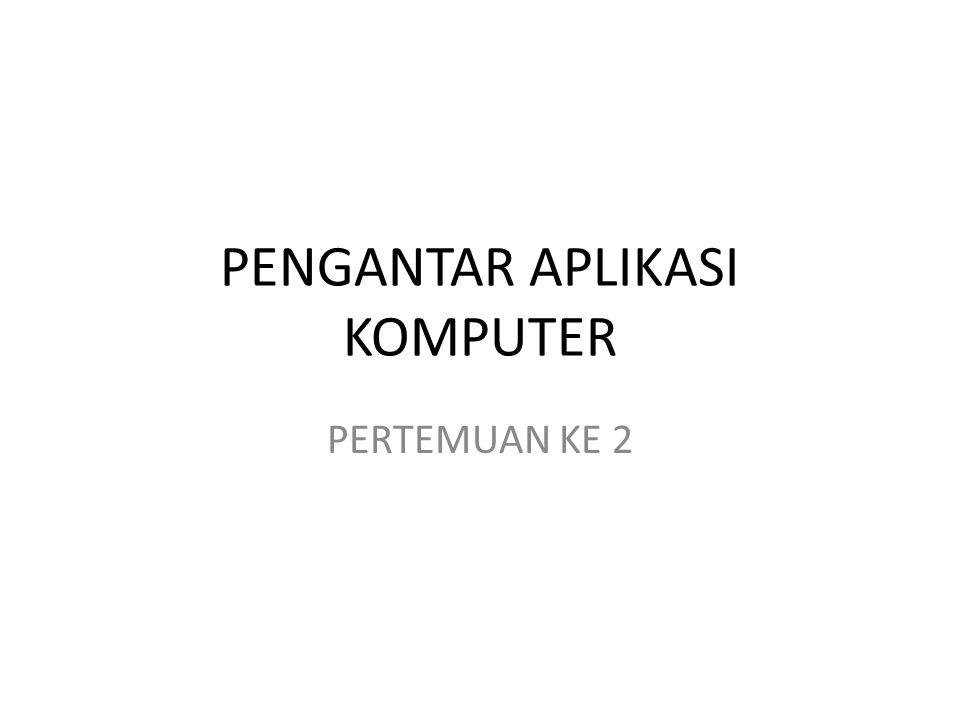 PENGANTAR APLIKASI KOMPUTER PERTEMUAN KE 2