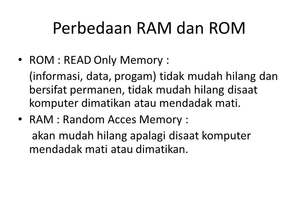 Perbedaan RAM dan ROM ROM : READ Only Memory : (informasi, data, progam) tidak mudah hilang dan bersifat permanen, tidak mudah hilang disaat komputer