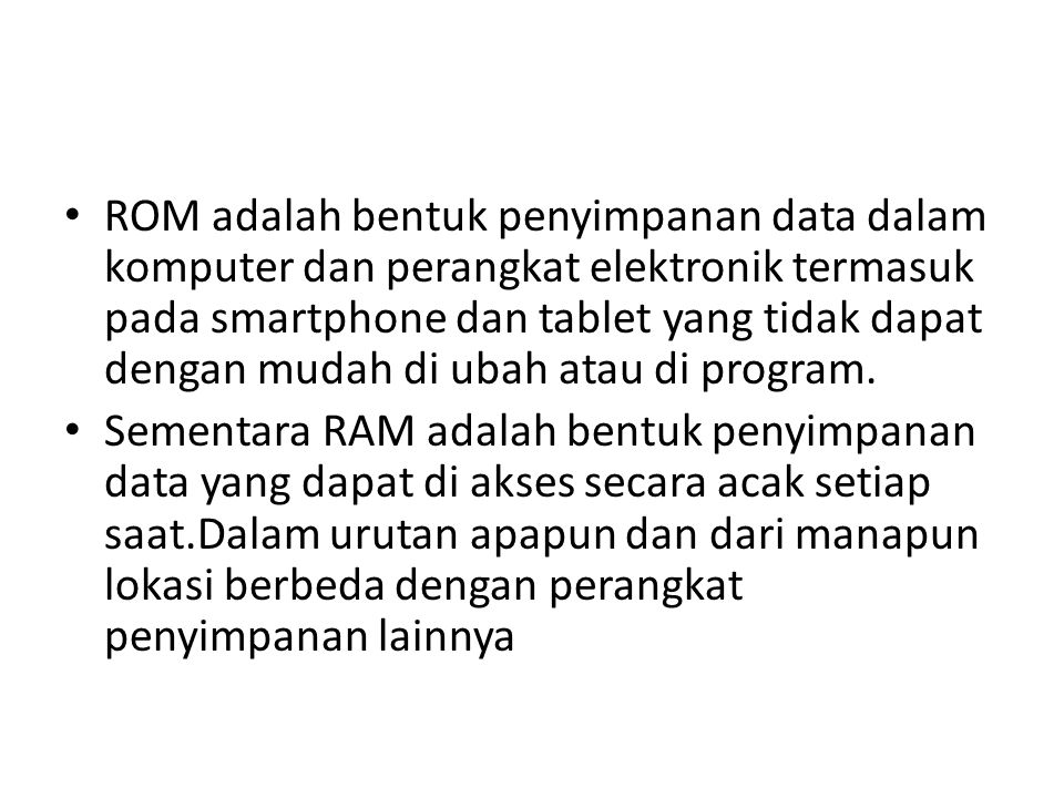 ROM adalah bentuk penyimpanan data dalam komputer dan perangkat elektronik termasuk pada smartphone dan tablet yang tidak dapat dengan mudah di ubah a