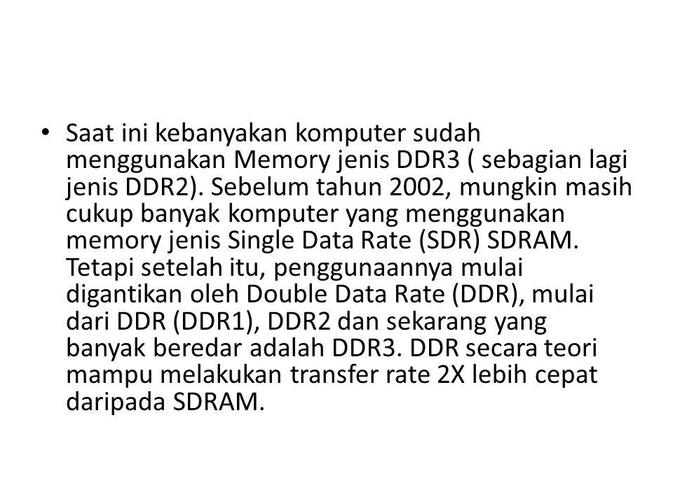 Saat ini kebanyakan komputer sudah menggunakan Memory jenis DDR3 ( sebagian lagi jenis DDR2). Sebelum tahun 2002, mungkin masih cukup banyak komputer