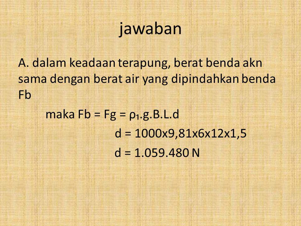 jawaban A. dalam keadaan terapung, berat benda akn sama dengan berat air yang dipindahkan benda Fb maka Fb = Fg = ρ₁.g.B.L.d d = 1000x9,81x6x12x1,5 d