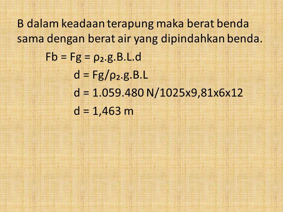 B dalam keadaan terapung maka berat benda sama dengan berat air yang dipindahkan benda. Fb = Fg = ρ₂.g.B.L.d d = Fg/ρ₂.g.B.L d = 1.059.480 N/1025x9,81
