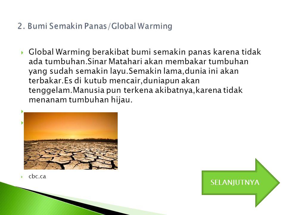  Global Warming berakibat bumi semakin panas karena tidak ada tumbuhan.Sinar Matahari akan membakar tumbuhan yang sudah semakin layu.Semakin lama,dun
