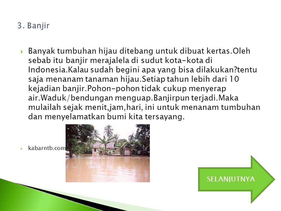  Banyak tumbuhan hijau ditebang untuk dibuat kertas.Oleh sebab itu banjir merajalela di sudut kota-kota di Indonesia.Kalau sudah begini apa yang bisa