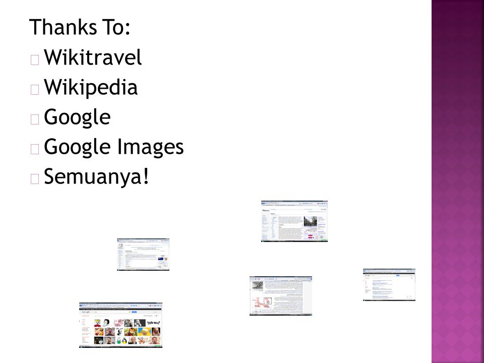 Thanks To:  Wikitravel  Wikipedia  Google  Google Images  Semuanya!