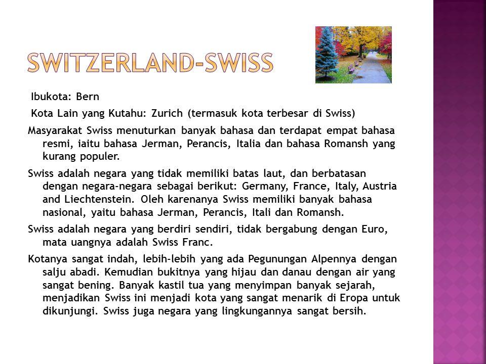 Ibukota: Bern Kota Lain yang Kutahu: Zurich (termasuk kota terbesar di Swiss) Masyarakat Swiss menuturkan banyak bahasa dan terdapat empat bahasa resm