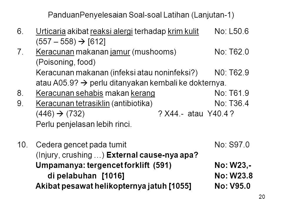 20 PanduanPenyelesaian Soal-soal Latihan (Lanjutan-1) 6.Urticaria akibat reaksi alergi terhadap krim kulitNo: L50.6 (557 – 558)  [612] 7.Keracunan ma
