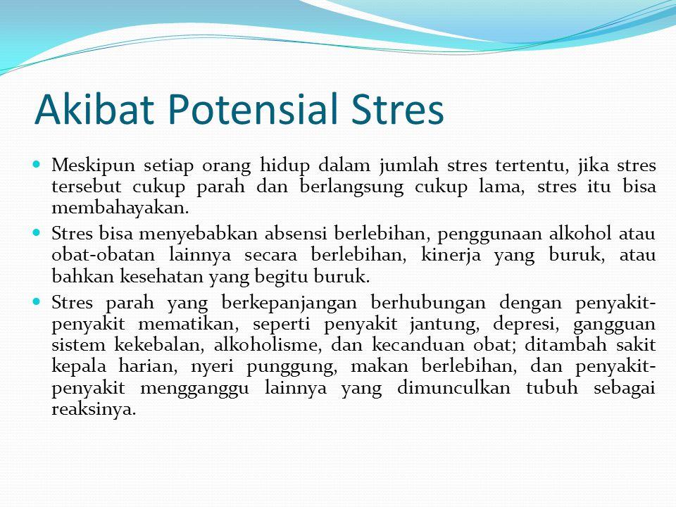 Akibat Potensial Stres Meskipun setiap orang hidup dalam jumlah stres tertentu, jika stres tersebut cukup parah dan berlangsung cukup lama, stres itu
