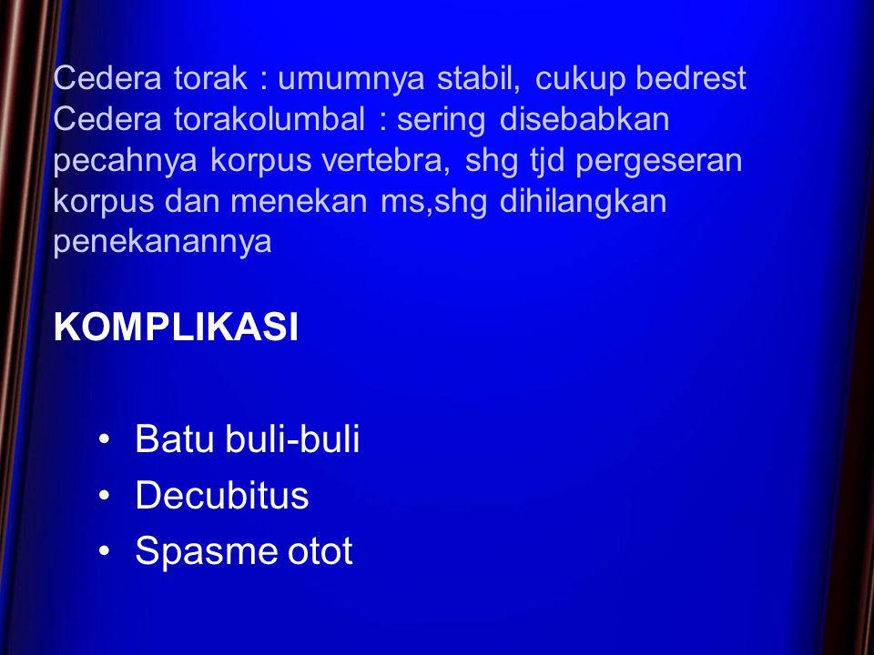 Cedera torak : umumnya stabil, cukup bedrest Cedera torakolumbal : sering disebabkan pecahnya korpus vertebra, shg tjd pergeseran korpus dan menekan ms,shg dihilangkan penekanannya KOMPLIKASI Batu buli-buli Decubitus Spasme otot