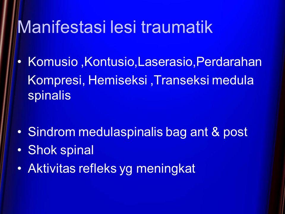 Manifestasi lesi traumatik Komusio,Kontusio,Laserasio,Perdarahan Kompresi, Hemiseksi,Transeksi medula spinalis Sindrom medulaspinalis bag ant & post Shok spinal Aktivitas refleks yg meningkat