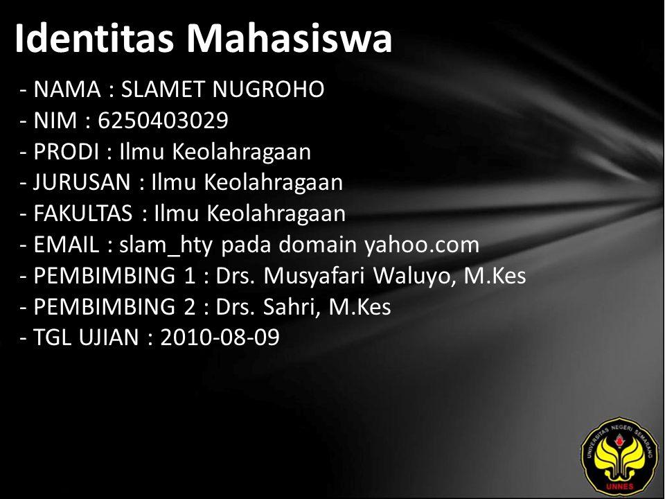 Identitas Mahasiswa - NAMA : SLAMET NUGROHO - NIM : 6250403029 - PRODI : Ilmu Keolahragaan - JURUSAN : Ilmu Keolahragaan - FAKULTAS : Ilmu Keolahragaan - EMAIL : slam_hty pada domain yahoo.com - PEMBIMBING 1 : Drs.