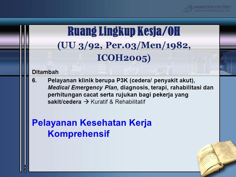 Ruang Lingkup Kesja/OH ( UU 3/92, Per.03/Men/1982, ICOH2005 ) Ditambah 6.Pelayanan klinik berupa P3K (cedera/ penyakit akut), Medical Emergency Plan,