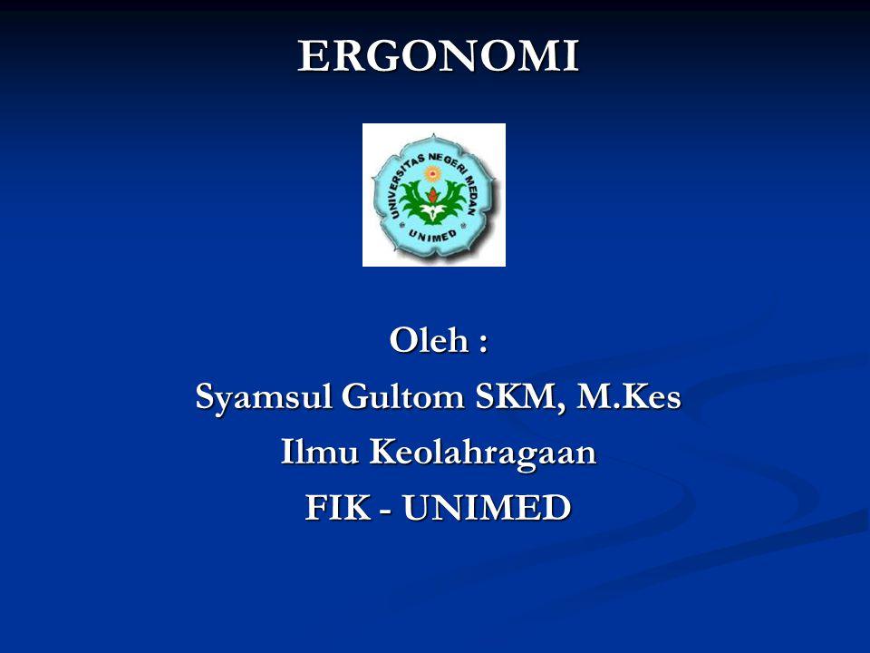 ERGONOMI Oleh : Syamsul Gultom SKM, M.Kes Ilmu Keolahragaan FIK - UNIMED