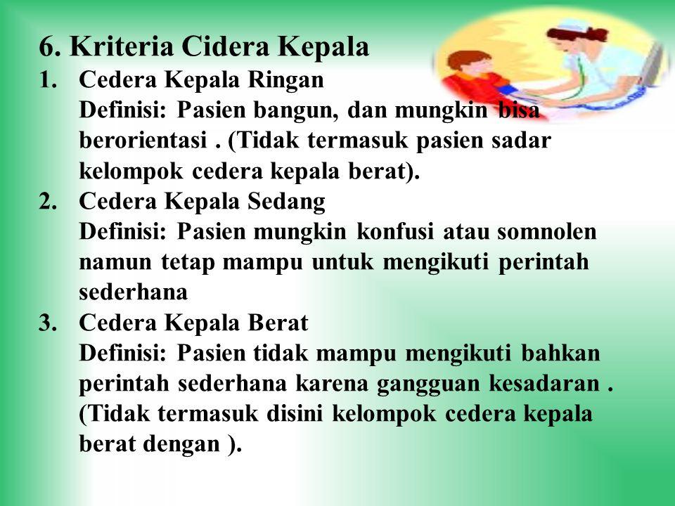 6. Kriteria Cidera Kepala 1.Cedera Kepala Ringan Definisi: Pasien bangun, dan mungkin bisa berorientasi. (Tidak termasuk pasien sadar kelompok cedera