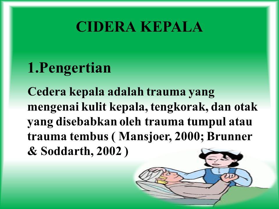 CIDERA KEPALA 1.Pengertian Cedera kepala adalah trauma yang mengenai kulit kepala, tengkorak, dan otak yang disebabkan oleh trauma tumpul atau trauma