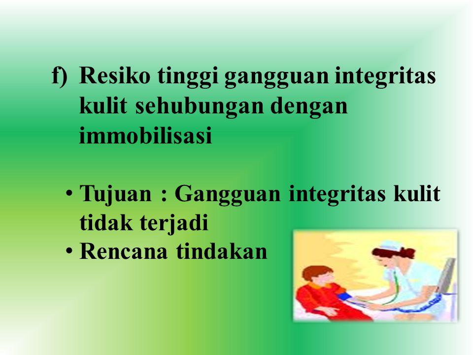 f)Resiko tinggi gangguan integritas kulit sehubungan dengan immobilisasi Tujuan : Gangguan integritas kulit tidak terjadi Rencana tindakan