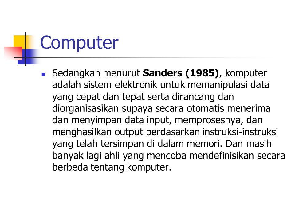 Computer Sedangkan menurut Sanders (1985), komputer adalah sistem elektronik untuk memanipulasi data yang cepat dan tepat serta dirancang dan diorganisasikan supaya secara otomatis menerima dan menyimpan data input, memprosesnya, dan menghasilkan output berdasarkan instruksi-instruksi yang telah tersimpan di dalam memori.