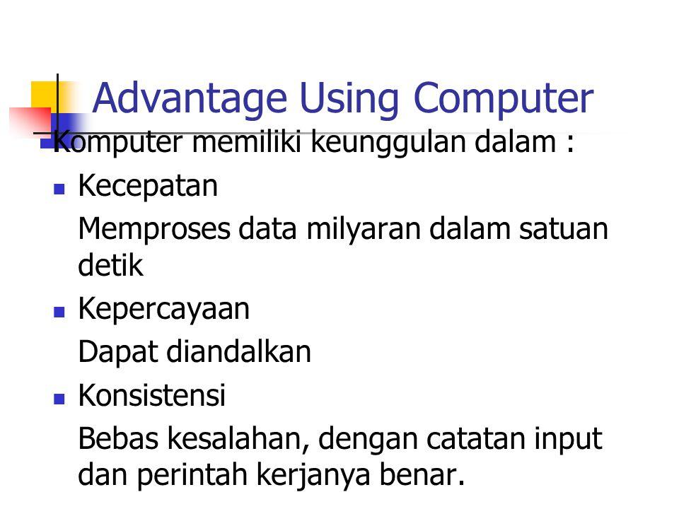 Advantage Using Computer Komputer memiliki keunggulan dalam : Kecepatan Memproses data milyaran dalam satuan detik Kepercayaan Dapat diandalkan Konsistensi Bebas kesalahan, dengan catatan input dan perintah kerjanya benar.