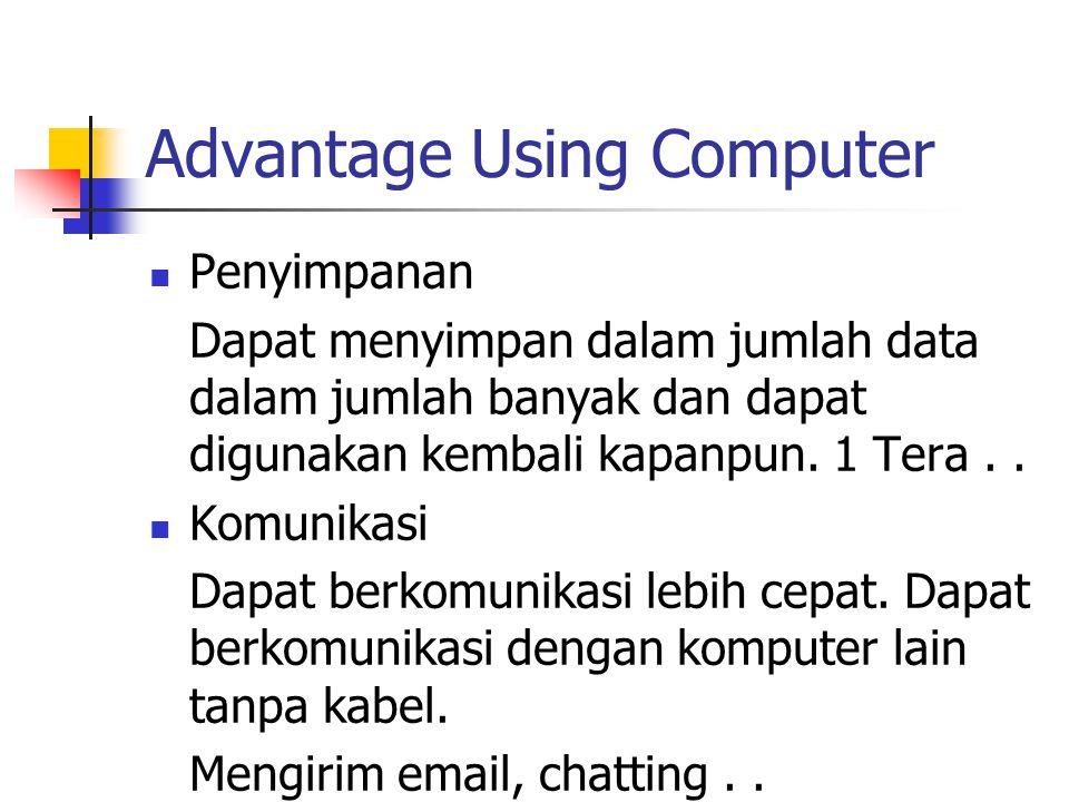 Advantage Using Computer Penyimpanan Dapat menyimpan dalam jumlah data dalam jumlah banyak dan dapat digunakan kembali kapanpun.