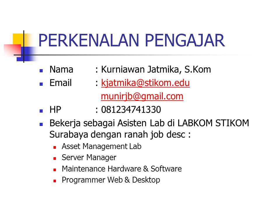 PERKENALAN PENGAJAR Nama: Kurniawan Jatmika, S.Kom Email : kjatmika@stikom.edukjatmika@stikom.edu munirjb@gmail.com HP: 081234741330 Bekerja sebagai Asisten Lab di LABKOM STIKOM Surabaya dengan ranah job desc : Asset Management Lab Server Manager Maintenance Hardware & Software Programmer Web & Desktop