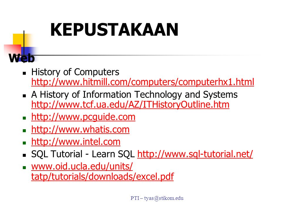 KEPUSTAKAAN PTI – tyas@stikom.edu Web History of Computers http://www.hitmill.com/computers/computerhx1.html http://www.hitmill.com/computers/computerhx1.html A History of Information Technology and Systems http://www.tcf.ua.edu/AZ/ITHistoryOutline.htm http://www.tcf.ua.edu/AZ/ITHistoryOutline.htm http://www.pcguide.com http://www.pcguide.com http://www.whatis.com http://www.intel.com SQL Tutorial - Learn SQL http://www.sql-tutorial.net/http://www.sql-tutorial.net/ www.oid.ucla.edu/units/ tatp/tutorials/downloads/excel.pdf www.oid.ucla.edu/units/ tatp/tutorials/downloads/excel.pdf