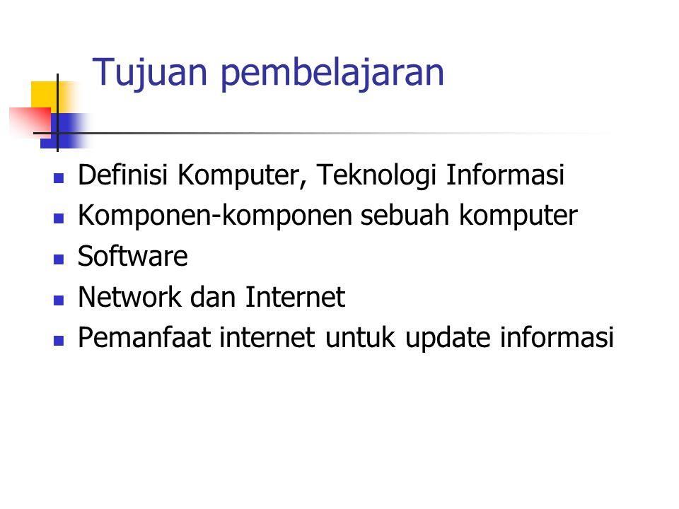 Tujuan pembelajaran Definisi Komputer, Teknologi Informasi Komponen-komponen sebuah komputer Software Network dan Internet Pemanfaat internet untuk update informasi