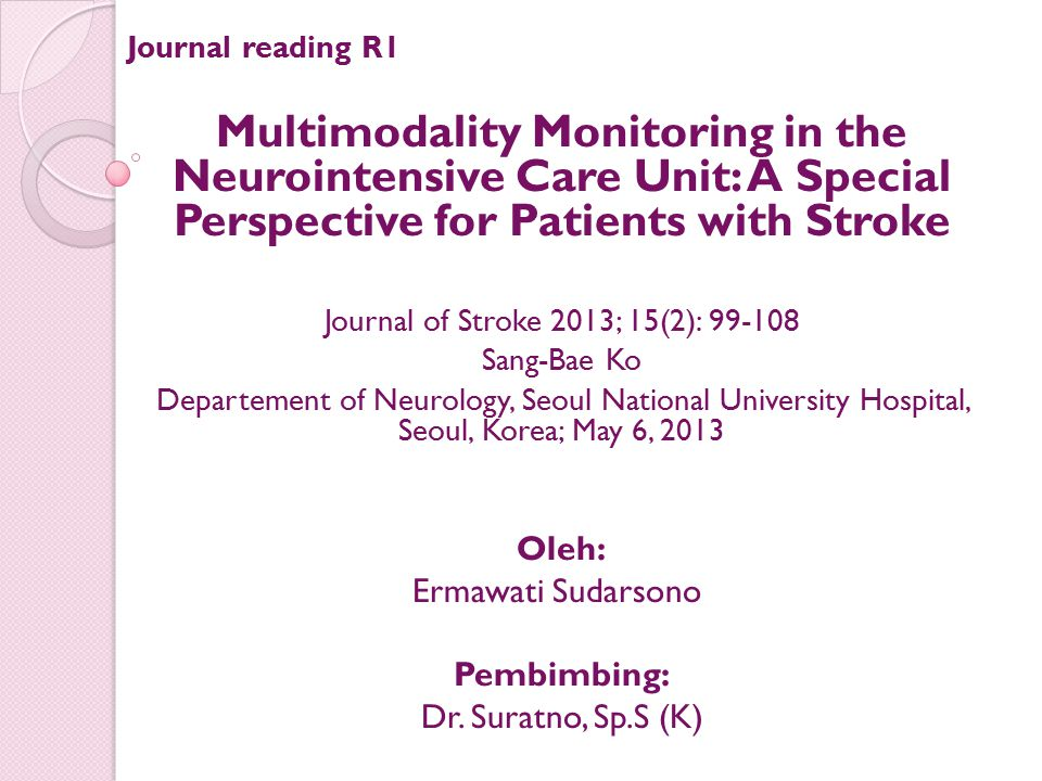 Journal reading R1 Multimodality Monitoring in the Neurointensive Care Unit: A Special Perspective for Patients with Stroke Journal of Stroke 2013; 15(2): 99-108 Sang-Bae Ko Departement of Neurology, Seoul National University Hospital, Seoul, Korea; May 6, 2013 Oleh: Ermawati Sudarsono Pembimbing: Dr.
