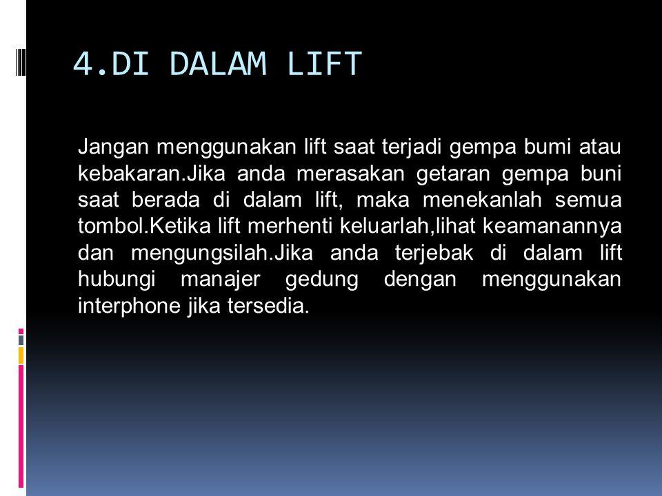 4.DI DALAM LIFT Jangan menggunakan lift saat terjadi gempa bumi atau kebakaran.Jika anda merasakan getaran gempa buni saat berada di dalam lift, maka