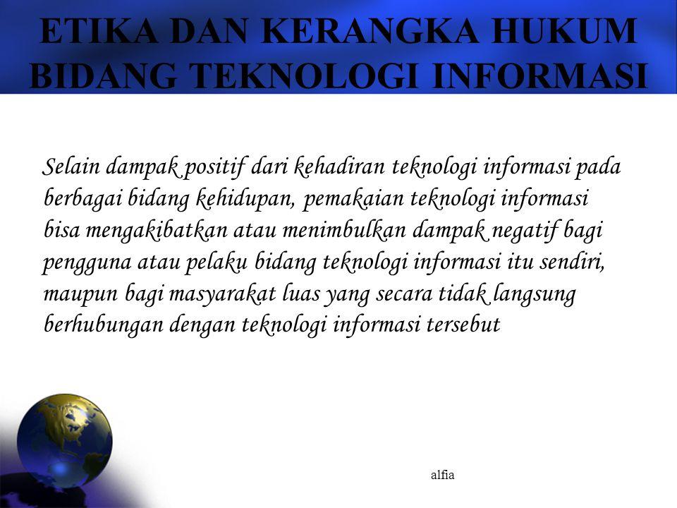 alfia ETIKA DAN KERANGKA HUKUM BIDANG TEKNOLOGI INFORMASI Selain dampak positif dari kehadiran teknologi informasi pada berbagai bidang kehidupan, pem