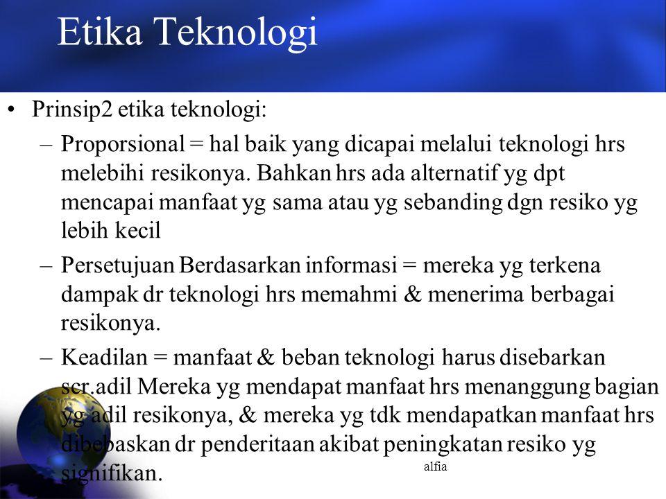 alfia Etika Teknologi Prinsip2 etika teknologi: –Proporsional = hal baik yang dicapai melalui teknologi hrs melebihi resikonya. Bahkan hrs ada alterna