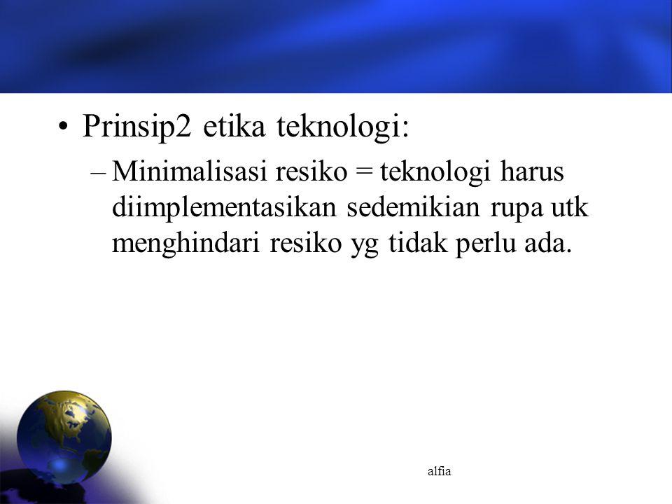 alfia Prinsip2 etika teknologi: –Minimalisasi resiko = teknologi harus diimplementasikan sedemikian rupa utk menghindari resiko yg tidak perlu ada.