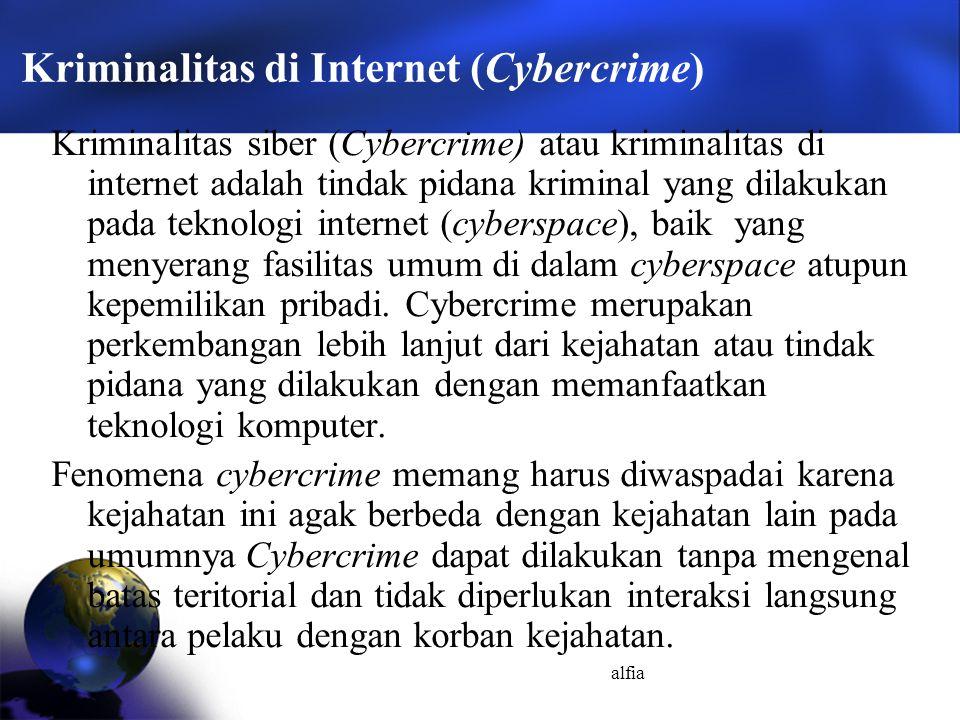 alfia Kriminalitas di Internet (Cybercrime) Kriminalitas siber (Cybercrime) atau kriminalitas di internet adalah tindak pidana kriminal yang dilakukan pada teknologi internet (cyberspace), baik yang menyerang fasilitas umum di dalam cyberspace atupun kepemilikan pribadi.