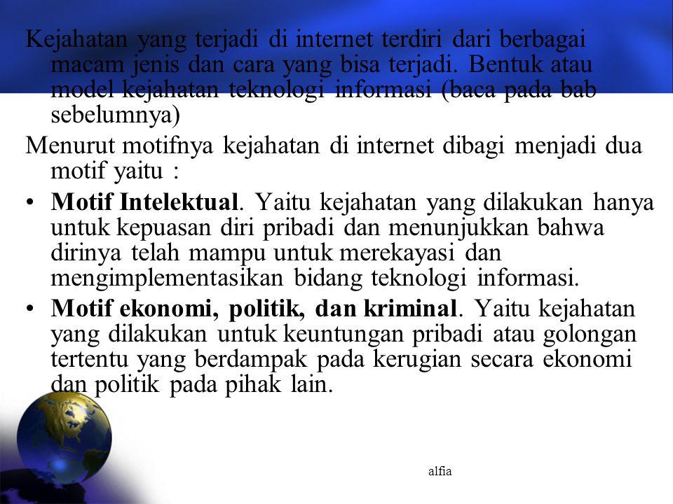 alfia Kejahatan yang terjadi di internet terdiri dari berbagai macam jenis dan cara yang bisa terjadi. Bentuk atau model kejahatan teknologi informasi