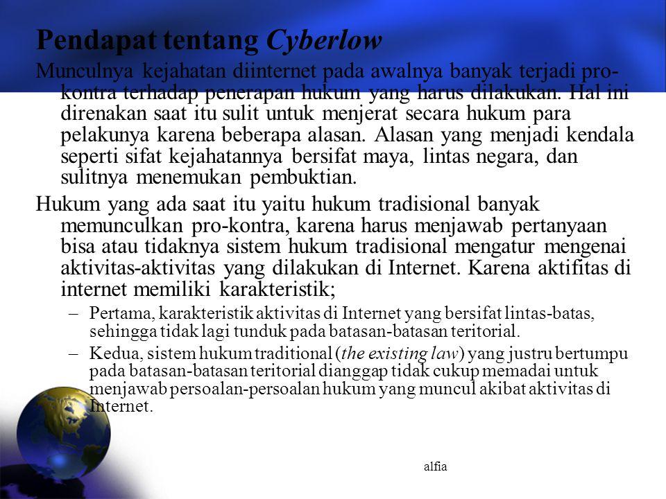 alfia Pendapat tentang Cyberlow Munculnya kejahatan diinternet pada awalnya banyak terjadi pro- kontra terhadap penerapan hukum yang harus dilakukan.